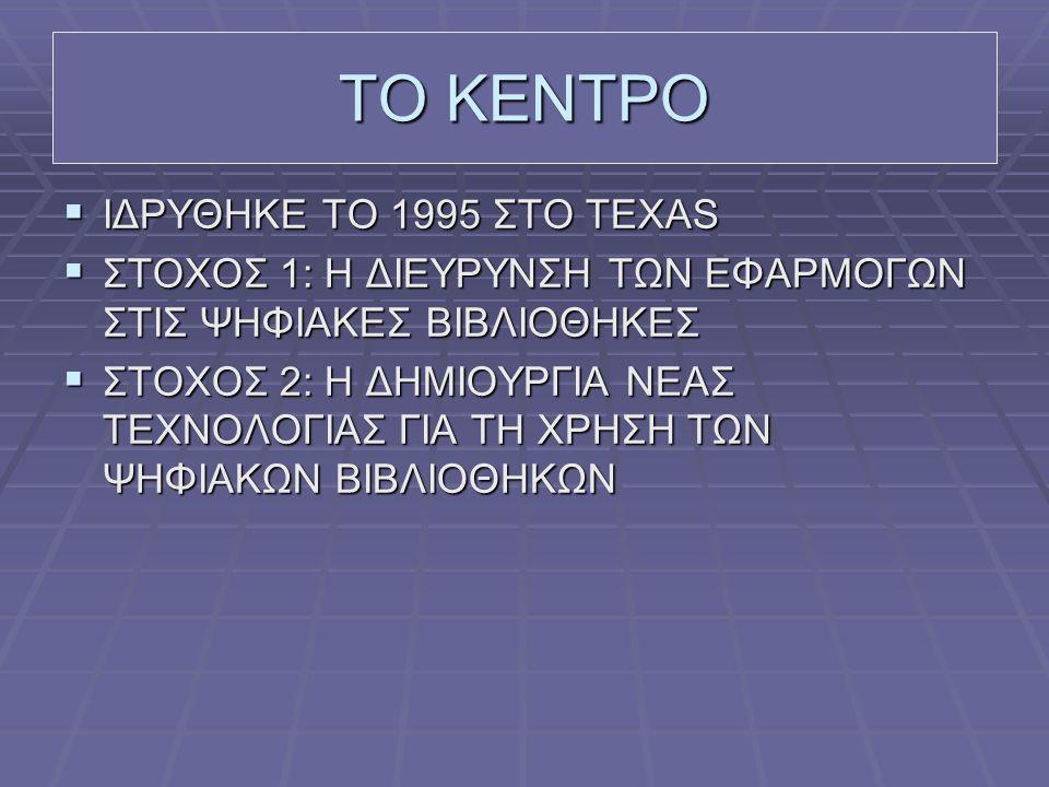 ΤΟ ΚΕΝΤΡΟ  ΙΔΡΥΘΗΚΕ ΤΟ 1995 ΣΤΟ TEXAS  ΣΤΟΧΟΣ 1: Η ΔΙΕΥΡΥΝΣΗ ΤΩΝ ΕΦΑΡΜΟΓΩΝ ΣΤΙΣ ΨΗΦΙΑΚΕΣ ΒΙΒΛΙΟΘΗΚΕΣ  ΣΤΟΧΟΣ 2: Η ΔΗΜΙΟΥΡΓΙΑ ΝΕΑΣ ΤΕΧΝΟΛΟΓΙΑΣ ΓΙΑ ΤΗ ΧΡΗΣΗ ΤΩΝ ΨΗΦΙΑΚΩΝ ΒΙΒΛΙΟΘΗΚΩΝ
