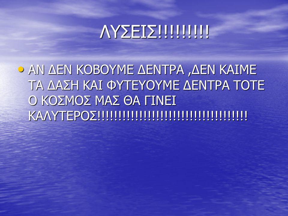 ΛΥΣΕΙΣ!!!!!!!!! ΛΥΣΕΙΣ!!!!!!!!! ΑΝ ΔΕΝ ΚΟΒΟΥΜΕ ΔΕΝΤΡΑ,ΔΕΝ ΚΑΙΜΕ ΤΑ ΔΑΣΗ ΚΑΙ ΦΥΤΕΥΟΥΜΕ ΔΕΝΤΡΑ ΤΟΤΕ Ο ΚΟΣΜΟΣ ΜΑΣ ΘΑ ΓΙΝΕΙ ΚΑΛΥΤΕΡΟΣ!!!!!!!!!!!!!!!!!!!!!