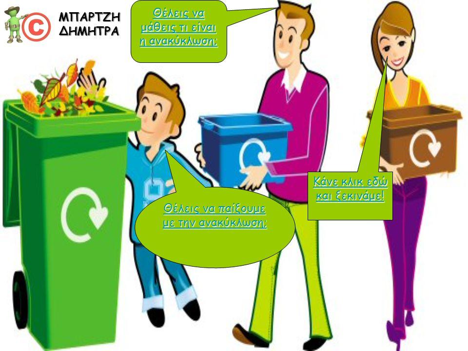 Θέλεις να μάθεις τι είναι η ανακύκλωση; Θέλεις να μάθεις τι είναι η ανακύκλωση; Θέλεις να παίξουμε με την ανακύκλωση; Θέλεις να παίξουμε με την ανακύκλωση; Κάνε κλικ εδώ και ξεκινάμε.