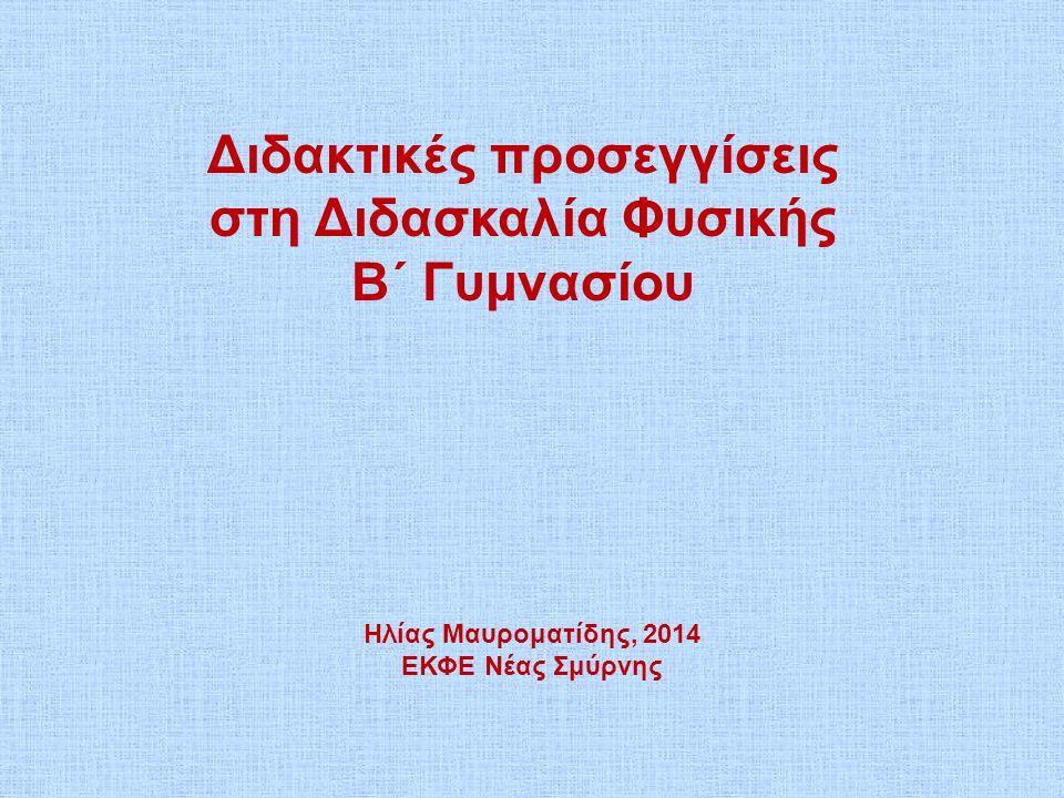 Διδακτικές προσεγγίσεις στη Διδασκαλία Φυσικής Β΄ Γυμνασίου Ηλίας Μαυροματίδης, 2014 ΕΚΦΕ Νέας Σμύρνης