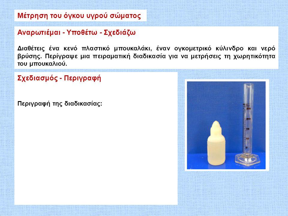 Μέτρηση του όγκου υγρού σώματος Αναρωτιέμαι - Υποθέτω - Σχεδιάζω Διαθέτεις ένα κενό πλαστικό μπουκαλάκι, έναν ογκομετρικό κύλινδρο και νερό βρύσης. Πε