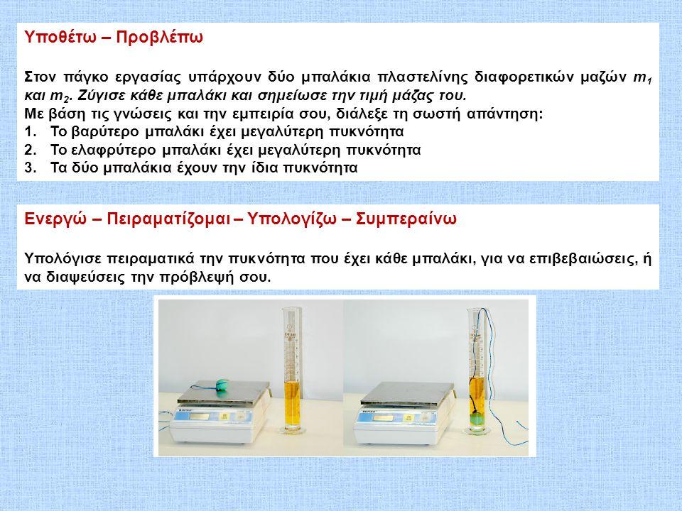 Υποθέτω – Προβλέπω Στον πάγκο εργασίας υπάρχουν δύο μπαλάκια πλαστελίνης διαφορετικών μαζών m 1 και m 2. Ζύγισε κάθε μπαλάκι και σημείωσε την τιμή μάζ