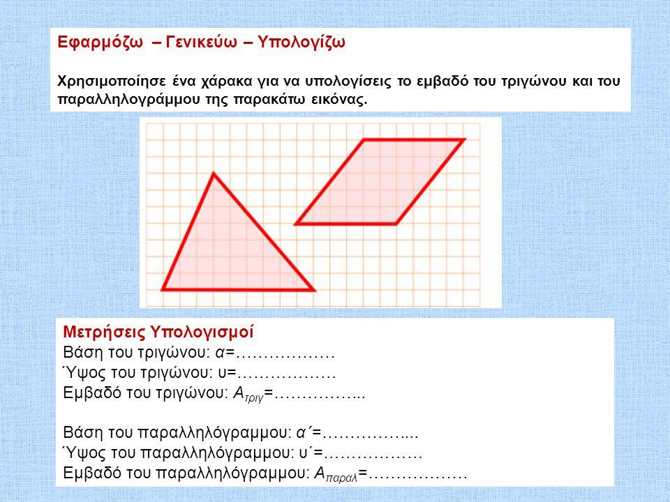 Εφαρμόζω – Γενικεύω – Υπολογίζω Χρησιμοποίησε ένα χάρακα για να υπολογίσεις το εμβαδό του τριγώνου και του παραλληλογράμμου της παρακάτω εικόνας. Μετρ