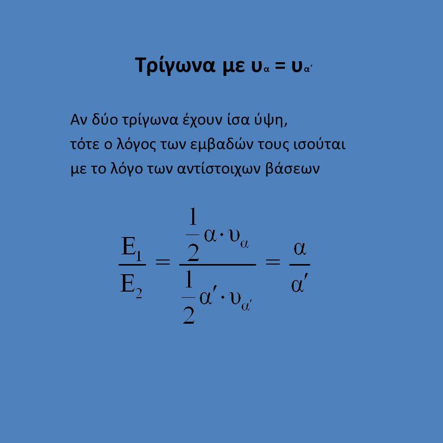 Τρίγωνα με α = α΄ Αν δύο τρίγωνα έχουν ίσες βάσεις, τότε ο λόγος των εμβαδών τους ισούται με το λόγο των αντίστοιχων υψών