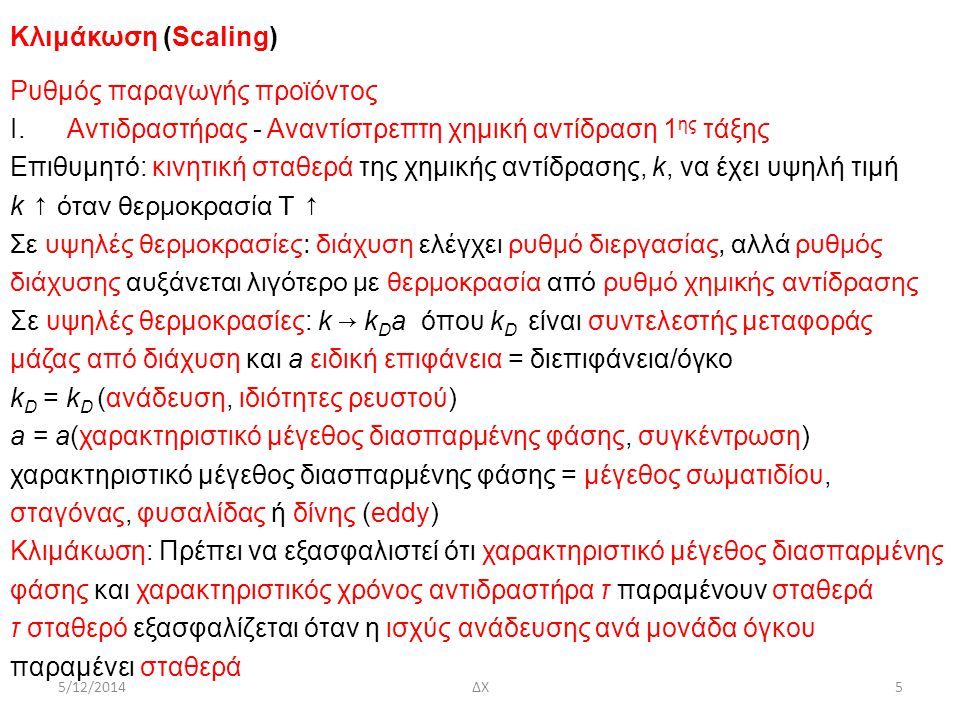 5/12/2014ΔΧ6 Κλιμάκωση (Scaling) Ρυθμός παραγωγής προϊόντος ΙΙ.Διαχωριστής – Αναντίστρεπτη απορρόφηση αερίου c 1, c 10 : αρχική και τελική συγκέντρωση, 1/k D a: χαρακτηριστικός χρόνος απορρόφησης, t: χρόνος για απορρόφηση k D at: αριθμός μονάδων μεταφοράς, (Number of Transfer Units) Ομοιότητες μεταξύ χημικής αντίδρασης 1 ης τάξης και απορρόφησης: kτ → k D at k D a από διαστατική ανάλυση (dimensional analysis) Sh = Sh(Re, Sc) Sh = kL/Dαριθμός Sherwood Re = ρUL/μαριθμός Reynolds Sc = μ/(ρD)αριθμός Schmidt k: συντελεστής μεταφοράς μάζας, L: χαρακτηριστικό μέγεθος, D: συντελεστής διάχυσης, ρ: πυκνότητα, U: χαρακτηριστική ταχύτητα, μ: ιξώδες