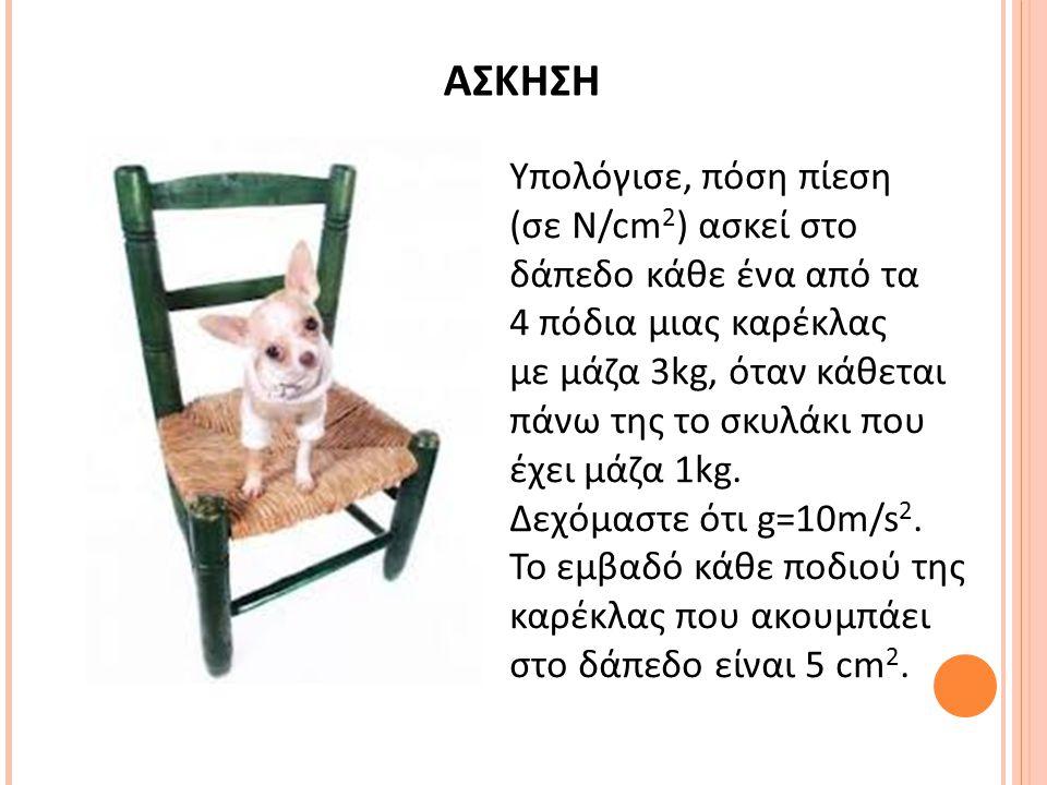 ΑΣΚΗΣΗ Υπολόγισε, πόση πίεση (σε N/cm 2 ) ασκεί στο δάπεδο κάθε ένα από τα 4 πόδια μιας καρέκλας με μάζα 3kg, όταν κάθεται πάνω της το σκυλάκι που έχε