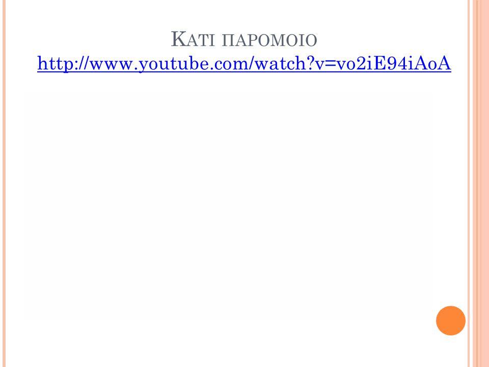 Κ ΑΤΙ ΠΑΡΟΜΟΙΟ http://www.youtube.com/watch?v=vo2iE94iAoA http://www.youtube.com/watch?v=vo2iE94iAoA