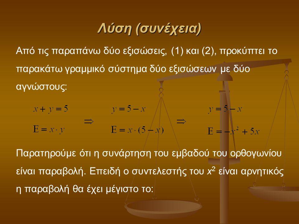 Λύση (συνέχεια) Από τις παραπάνω δύο εξισώσεις, (1) και (2), προκύπτει το παρακάτω γραμμικό σύστημα δύο εξισώσεων με δύο αγνώστους: Παρατηρούμε ότι η συνάρτηση του εμβαδού του ορθογωνίου είναι παραβολή.