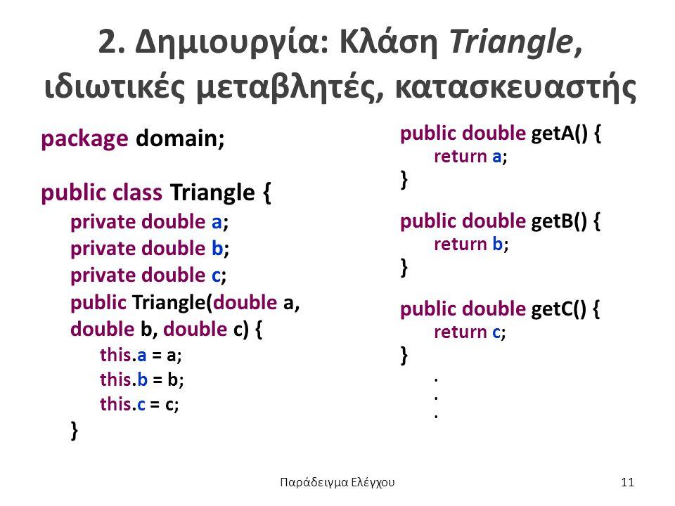 2. Δημιουργία: Κλάση Triangle, ιδιωτικές μεταβλητές, κατασκευαστής package domain; public class Triangle { private double a; private double b; private