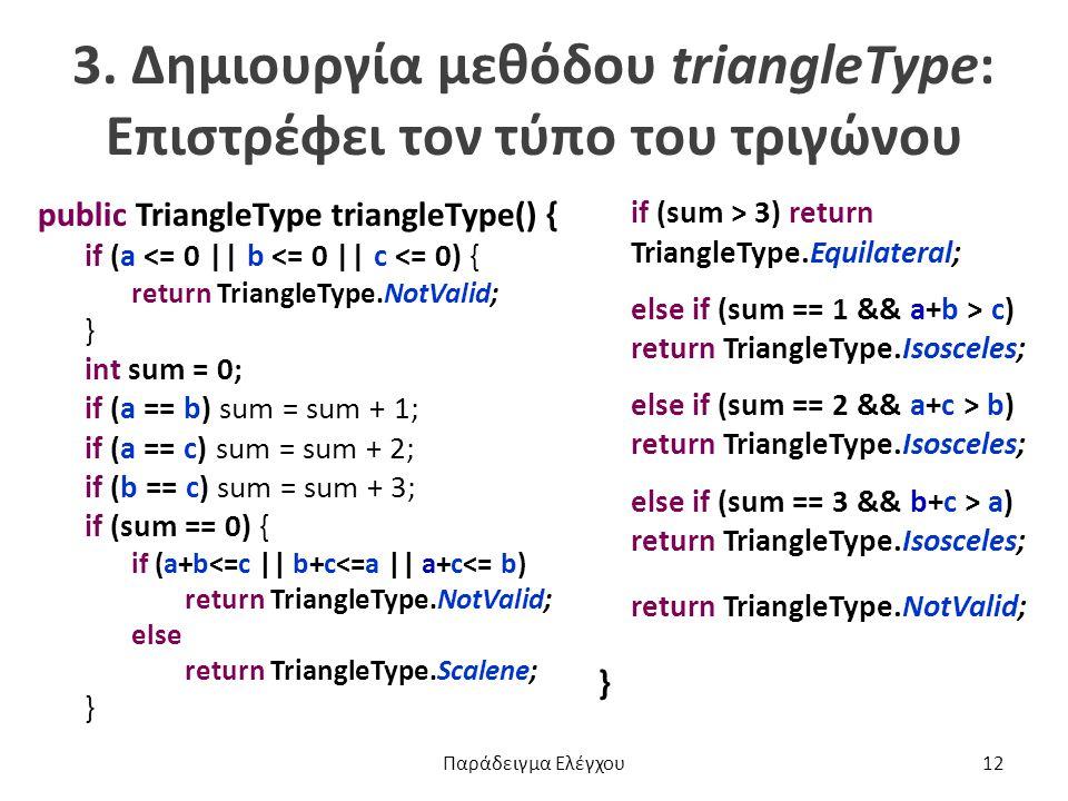 3. Δημιουργία μεθόδου triangleType: Επιστρέφει τον τύπο του τριγώνου public TriangleType triangleType() { if (a <= 0 || b <= 0 || c <= 0) { return Tri