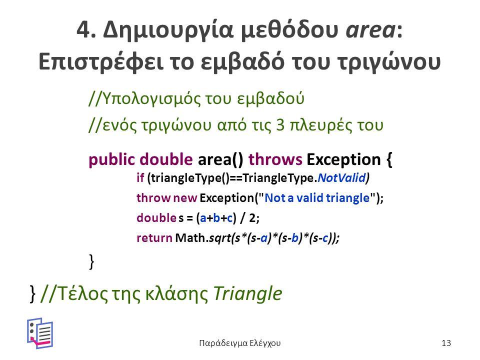 4. Δημιουργία μεθόδου area: Επιστρέφει το εμβαδό του τριγώνου //Υπολογισμός του εμβαδού //ενός τριγώνου από τις 3 πλευρές του public double area() thr