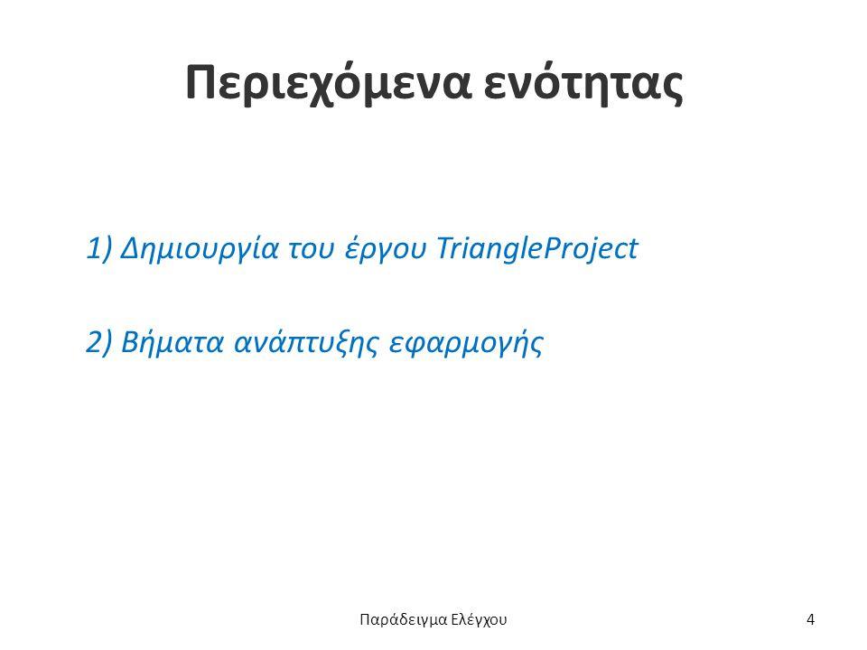 Περιεχόμενα ενότητας 1) Δημιουργία του έργου TriangleProject 2) Βήματα ανάπτυξης εφαρμογής Παράδειγμα Ελέγχου4