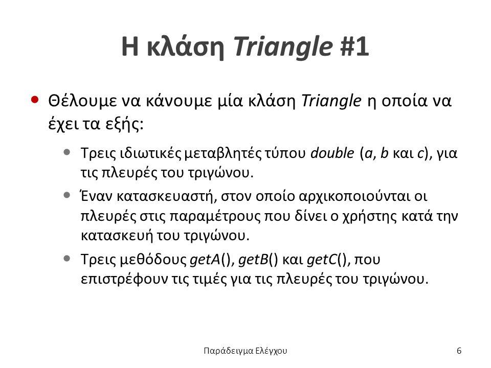 Η κλάση Triangle #1 Θέλουμε να κάνουμε μία κλάση Triangle η οποία να έχει τα εξής: Τρεις ιδιωτικές μεταβλητές τύπου double (a, b και c), για τις πλευρές του τριγώνου.