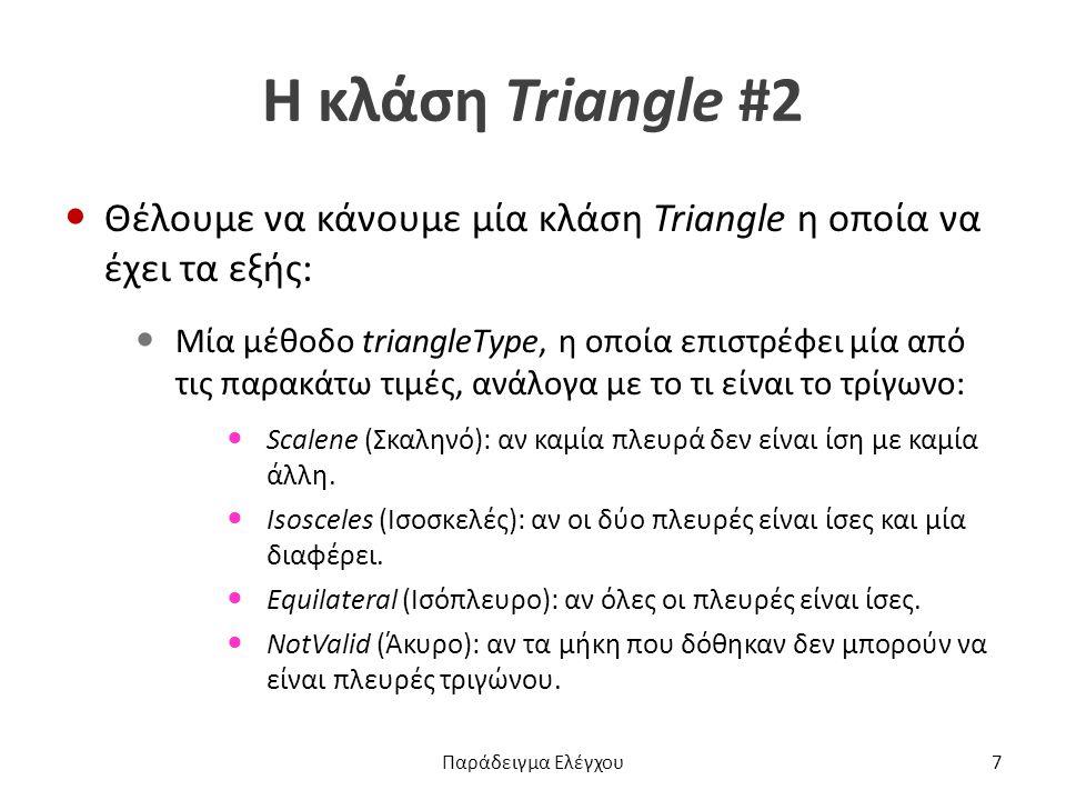 Η κλάση Triangle #2 Θέλουμε να κάνουμε μία κλάση Triangle η οποία να έχει τα εξής: Μία μέθοδο triangleType, η οποία επιστρέφει μία από τις παρακάτω τιμές, ανάλογα με το τι είναι το τρίγωνο: Scalene (Σκαληνό): αν καμία πλευρά δεν είναι ίση με καμία άλλη.