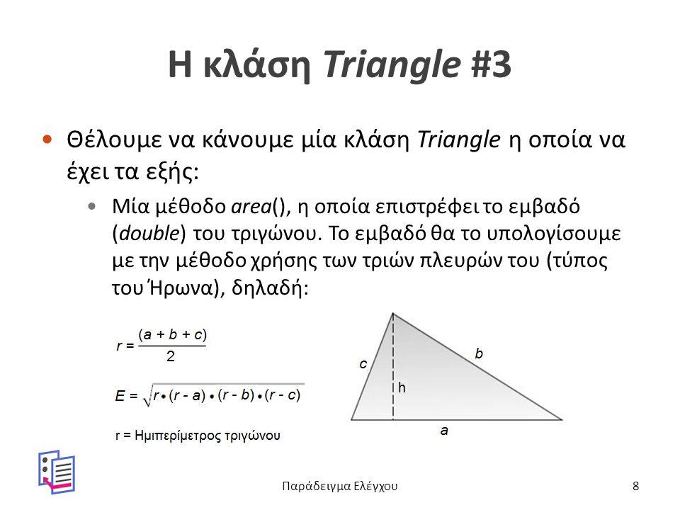 Η κλάση Triangle #3 Θέλουμε να κάνουμε μία κλάση Triangle η οποία να έχει τα εξής: Μία μέθοδο area(), η οποία επιστρέφει το εμβαδό (double) του τριγώνου.