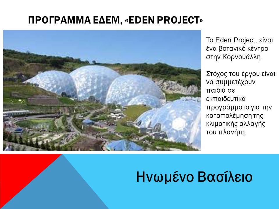 ΠΡΟΓΡΑΜΜΑ ΕΔΕΜ, «EDEN PROJECT» Ηνωμένο Βασίλειο Το Eden Project, είναι ένα βοτανικό κέντρο στην Κορνουάλλη.