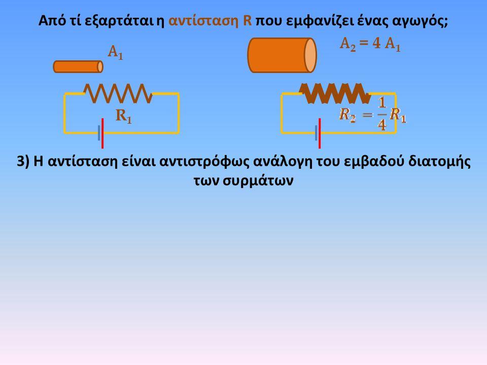 Από τί εξαρτάται η αντίσταση R που εμφανίζει ένας αγωγός; R1R1 3) Η αντίσταση είναι αντιστρόφως ανάλογη του εμβαδού διατομής των συρμάτων Α1Α1 Α 2 = 4