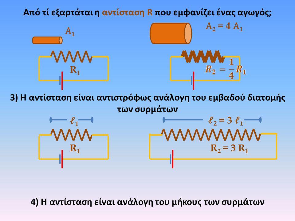 Από τί εξαρτάται η αντίσταση R που εμφανίζει ένας αγωγός; R1R1 R 2 = 3 R 1 12 = 3 1 4) Η αντίσταση είναι ανάλογη του μήκους των συρμάτων R1R1 3) Η αντ
