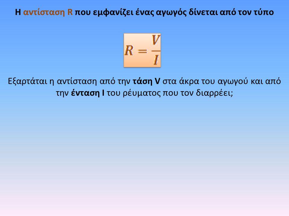 H αντίσταση R που εμφανίζει ένας αγωγός δίνεται από τον τύπο Εξαρτάται η αντίσταση από την τάση V στα άκρα του αγωγού και από την ένταση I του ρέυματο