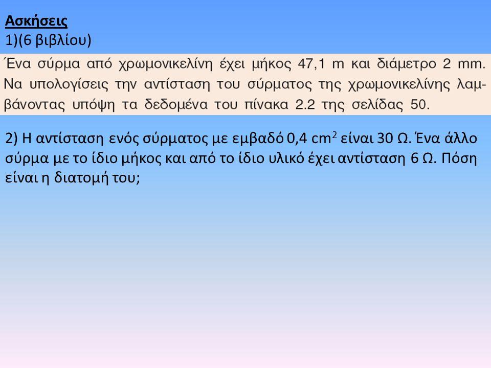 Ασκήσεις 1)(6 βιβλίου) 2) Η αντίσταση ενός σύρματος με εμβαδό 0,4 cm 2 είναι 30 Ω. Ένα άλλο σύρμα με το ίδιο μήκος και από το ίδιο υλικό έχει αντίστασ