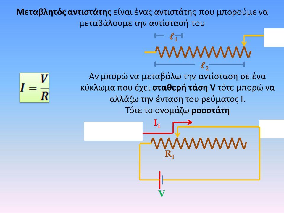 Αν μπορώ να μεταβάλω την αντίσταση σε ένα κύκλωμα που έχει σταθερή τάση V τότε μπορώ να αλλάζω την ένταση του ρεύματος Ι. Τότε το ονομάζω ροοστάτη Μετ