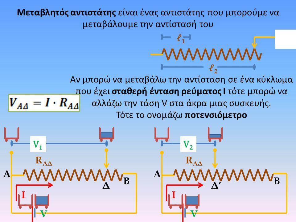 Αν μπορώ να μεταβάλω την αντίσταση σε ένα κύκλωμα που έχει σταθερή ένταση ρεύματος Ι τότε μπορώ να αλλάζω την τάση V στα άκρα μιας συσκευής. Τότε το ο