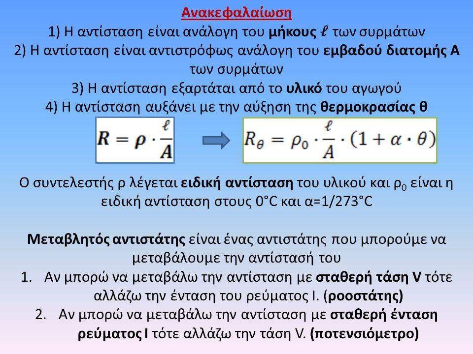 Ανακεφαλαίωση 1) Η αντίσταση είναι ανάλογη του μήκους των συρμάτων 2) Η αντίσταση είναι αντιστρόφως ανάλογη του εμβαδού διατομής Α των συρμάτων 3) Η α