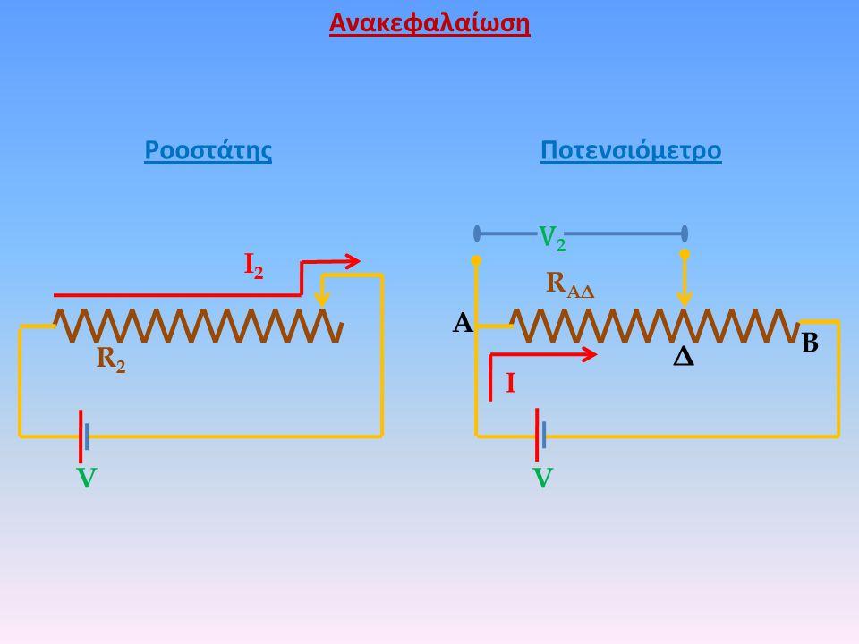 R ΑΔ V V2V2 Ι Δ B A R2R2 Ι2Ι2 V ΡοοστάτηςΠοτενσιόμετρο Ανακεφαλαίωση