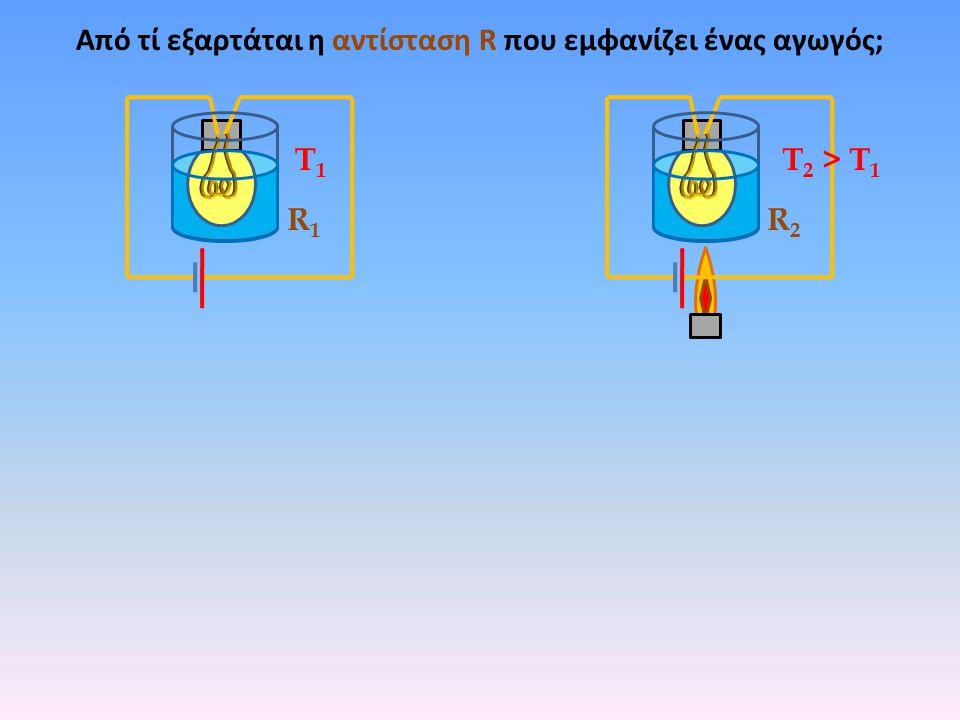Από τί εξαρτάται η αντίσταση R που εμφανίζει ένας αγωγός; R1R1 R2R2 Τ1Τ1 Τ 2 > Τ 1