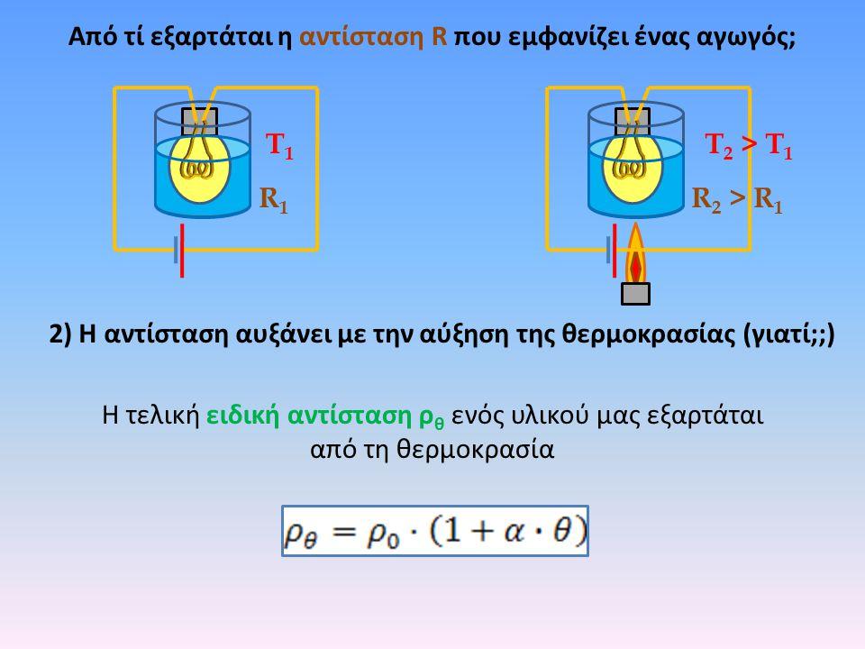 Από τί εξαρτάται η αντίσταση R που εμφανίζει ένας αγωγός; R1R1 R 2 > R 1 Τ1Τ1 Τ 2 > Τ 1 2) Η αντίσταση αυξάνει με την αύξηση της θερμοκρασίας (γιατί;;