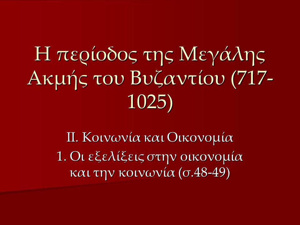 Η περίοδος της Μεγάλης Ακμής του Βυζαντίου (717- 1025) ΙΙ. Κοινωνία και Οικονομία 1. Οι εξελίξεις στην οικονομία και την κοινωνία (σ.48-49)