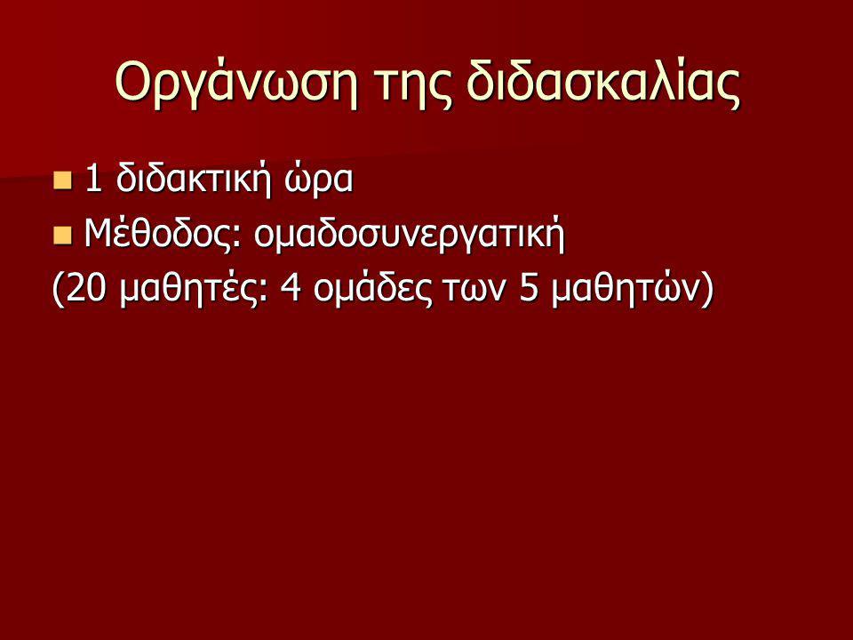 Οργάνωση της διδασκαλίας 1 διδακτική ώρα 1 διδακτική ώρα Μέθοδος: ομαδοσυνεργατική Μέθοδος: ομαδοσυνεργατική (20 μαθητές: 4 ομάδες των 5 μαθητών)