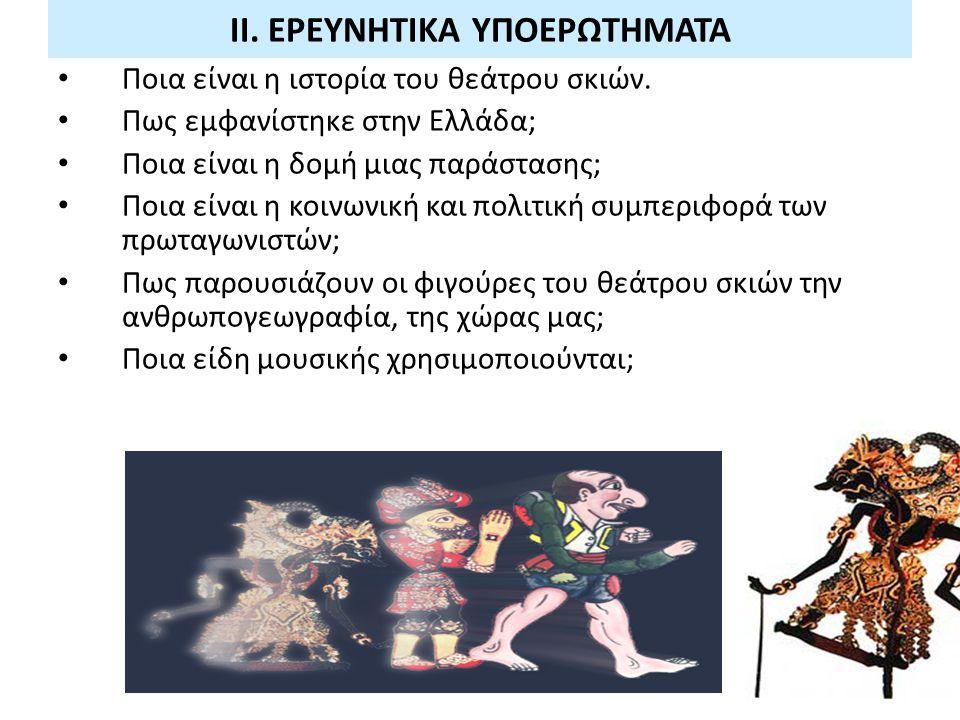 ΙΙ. ΕΡΕΥΝΗΤΙΚΑ ΥΠΟΕΡΩΤΗΜΑΤΑ Ποια είναι η ιστορία του θεάτρου σκιών. Πως εμφανίστηκε στην Ελλάδα; Ποια είναι η δομή μιας παράστασης; Ποια είναι η κοινω