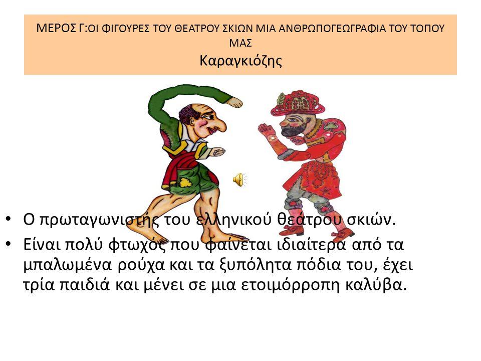 ΜΕΡΟΣ Γ: ΟΙ ΦΙΓΟΥΡΕΣ ΤΟΥ ΘΕΑΤΡΟΥ ΣΚΙΩΝ ΜΙΑ ΑΝΘΡΩΠΟΓΕΩΓΡΑΦΙΑ ΤΟΥ ΤΟΠΟΥ ΜΑΣ Καραγκιόζης Ο πρωταγωνιστής του ελληνικού θεάτρου σκιών. Είναι πολύ φτωχός π