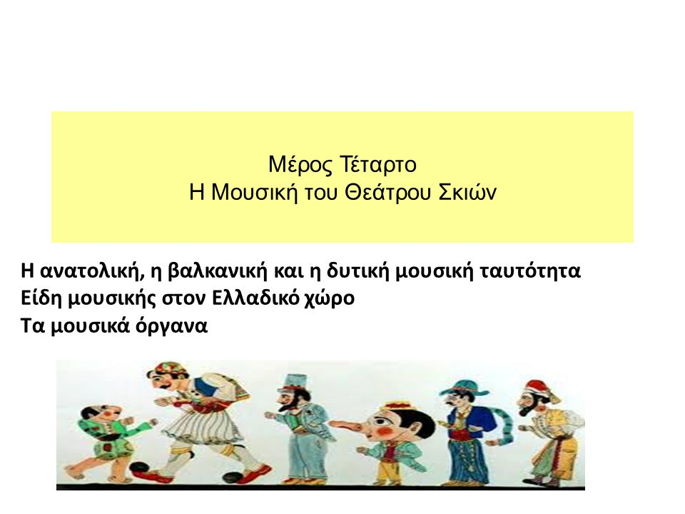 Μέρος Τέταρτο Η Μουσική του Θεάτρου Σκιών Η ανατολική, η βαλκανική και η δυτική μουσική ταυτότητα Είδη μουσικής στον Ελλαδικό χώρο Τα μουσικά όργανα