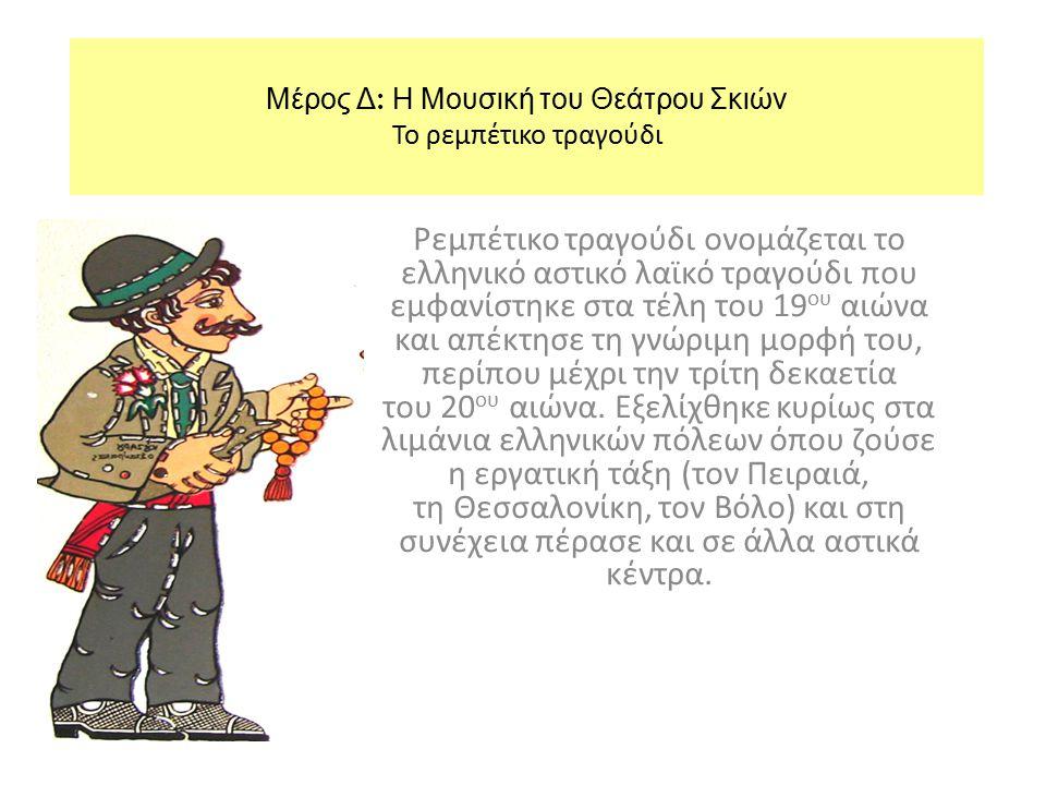 Μέρος Δ : Η Μουσική του Θεάτρου Σκιών Το ρεμπέτικο τραγούδι Ρεμπέτικο τραγούδι ονομάζεται το ελληνικό αστικό λαϊκό τραγούδι που εμφανίστηκε στα τέλη τ