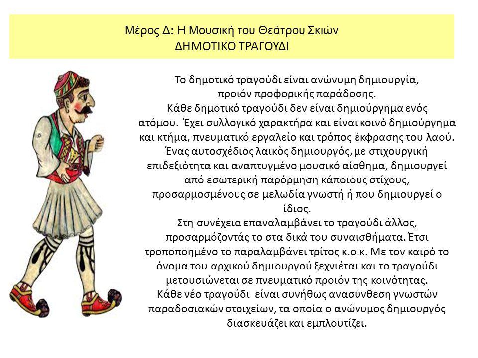 Μέρος Δ : Η Μουσική του Θεάτρου Σκιών ΔΗΜΟΤΙΚΟ ΤΡΑΓΟΥΔΙ Το δημοτικό τραγούδι είναι ανώνυμη δημιουργία, προιόν προφορικής παράδοσης. Κάθε δημοτικό τραγ