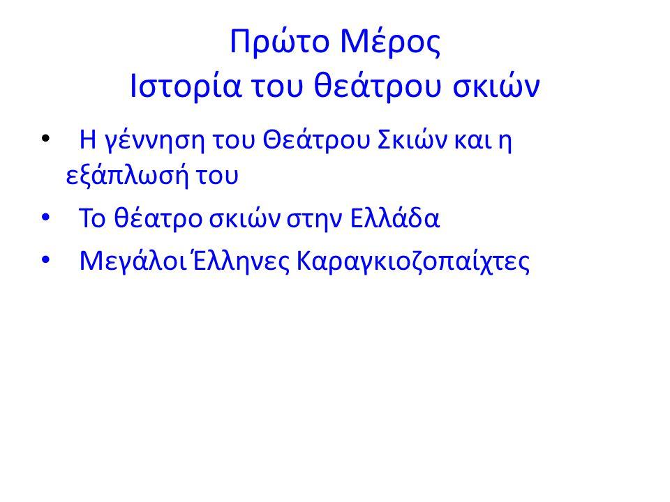 Πρώτο Μέρος Ιστορία του θεάτρου σκιών Η γέννηση του Θεάτρου Σκιών και η εξάπλωσή του Το θέατρο σκιών στην Ελλάδα Μεγάλοι Έλληνες Καραγκιοζοπαίχτες