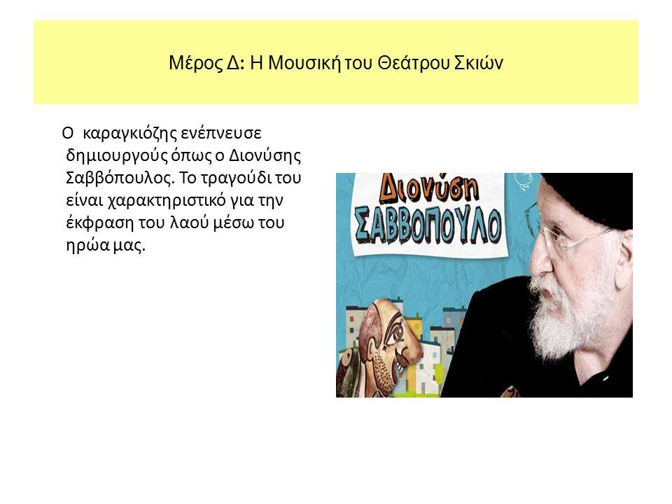 Μέρος Δ : Η Μουσική του Θεάτρου Σκιών O καραγκιόζης ενέπνευσε δημιουργούς όπως ο Διονύσης Σαββόπουλος. Το τραγούδι του είναι χαρακτηριστικό για την έκ