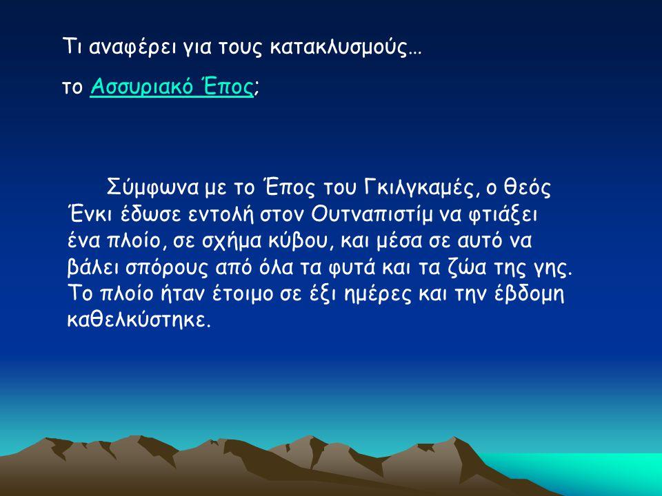 Τι αναφέρει για τους κατακλυσμούς… το Ασσυριακό Έπος;Ασσυριακό Έπος Σύμφωνα με το Έπος του Γκιλγκαμές, ο θεός Ένκι έδωσε εντολή στον Ουτναπιστίμ να φτ