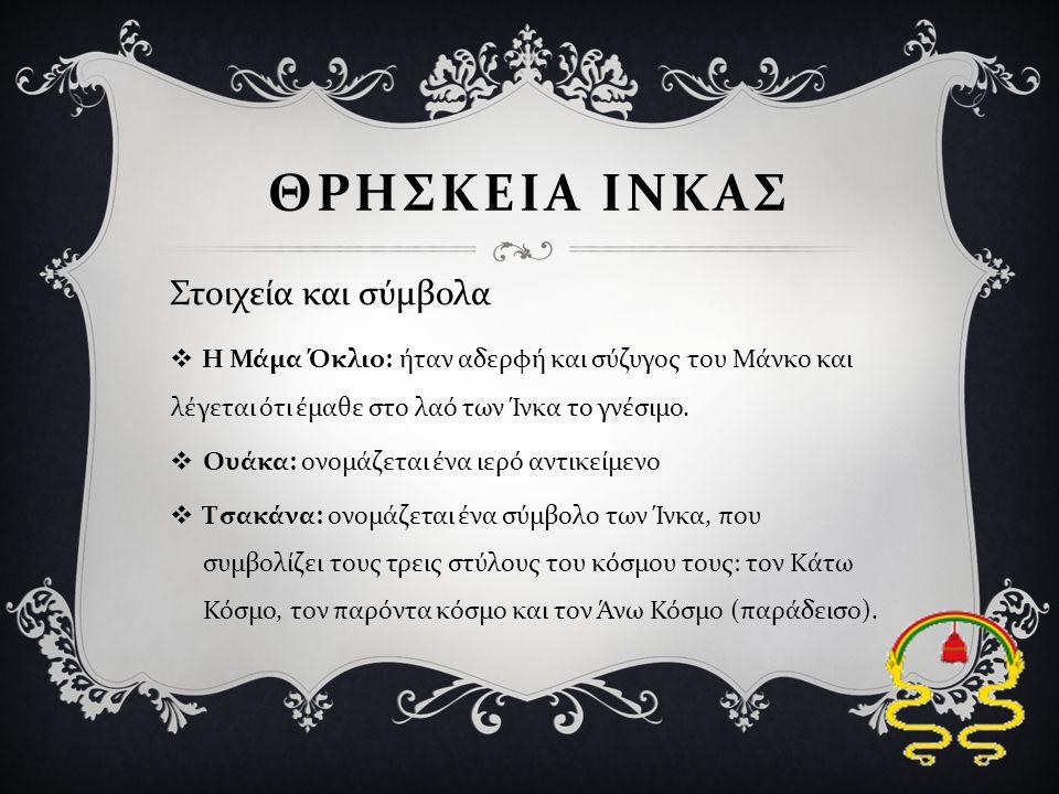  Η Μάμα Όκλιο : ήταν αδερφή και σύζυγος του Μάνκο και λέγεται ότι έμαθε στο λαό των Ίνκα το γνέσιμο.  Ουάκα : ονομάζεται ένα ιερό αντικείμενο  Τσακ