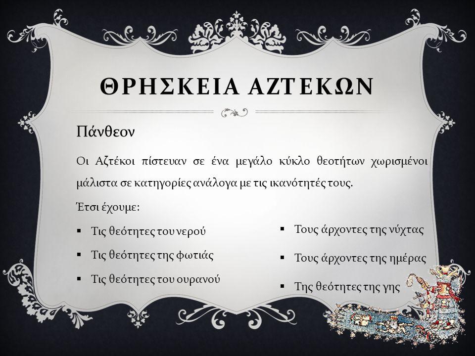 Οι Αζτέκοι πίστευαν σε ένα μεγάλο κύκλο θεοτήτων χωρισμένοι μάλιστα σε κατηγορίες ανάλογα με τις ικανότητές τους. Έτσι έχουμε :  Τις θεότητες του νερ