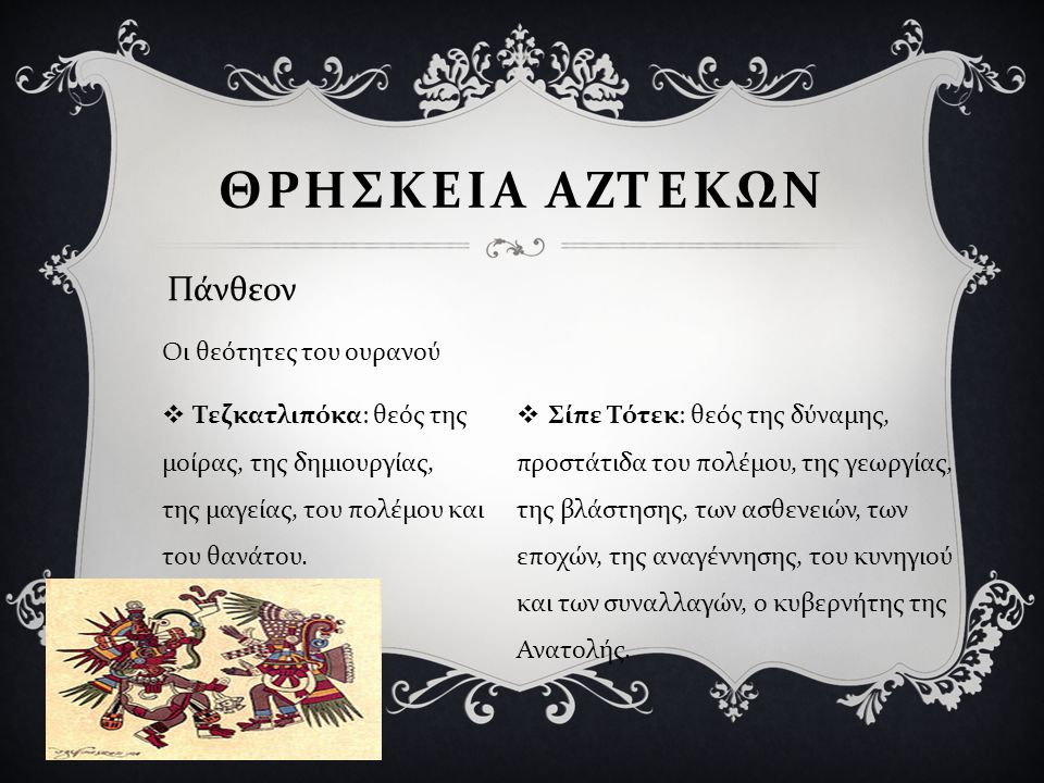  Τεζκατλιπόκα : θεός της μοίρας, της δημιουργίας, της μαγείας, του πολέμου και του θανάτου.  Σίπε Τότεκ : θεός της δύναμης, προστάτιδα του πολέμου,