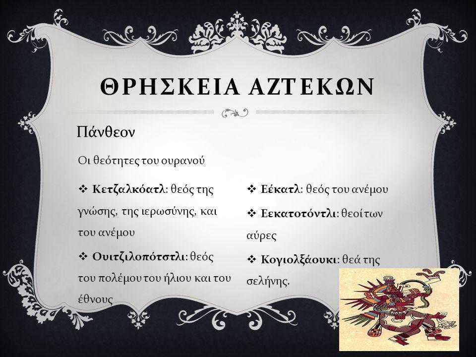  Κετζαλκόατλ : θεός της γνώσης, της ιερωσύνης, και του ανέμου  Ουιτζιλοπότστλι : θεός του πολέμου του ήλιου και του έθνους  Εέκατλ : θεός του ανέμο