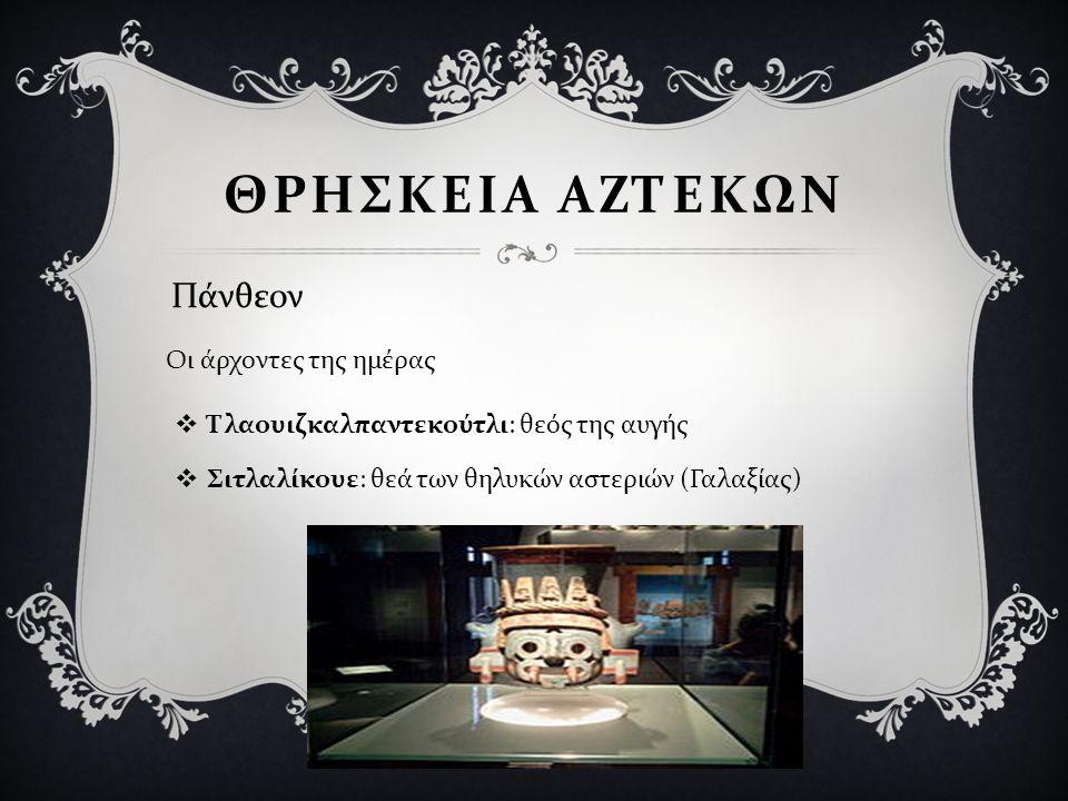  Τλαουιζκαλπαντεκούτλι : θεός της αυγής  Σιτλαλίκουε : θεά των θηλυκών αστεριών ( Γαλαξίας ) ΘΡΗΣΚΕΙΑ ΑΖΤΕΚΩΝ Πάνθεον Οι άρχοντες της ημέρας