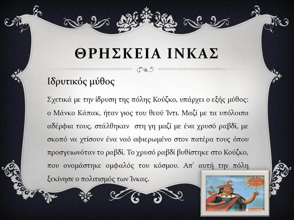 Σχετικά με την ίδρυση της πόλης Κούζκο, υπάρχει ο εξής μύθος : ο Μάνκο Κάπακ, ήταν γιος του θεού Ίντι. Μαζί με τα υπόλοιπα αδέρφια τους, στάλθηκαν στη