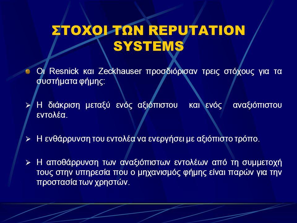 ΣΤΟΧΟΙ ΤΩΝ REPUTATION SYSTEMS Οι Resnick και Zeckhauser προσδιόρισαν τρεις στόχους για τα συστήματα φήμης:  Η διάκριση μεταξύ ενός αξιόπιστου και ενός αναξιόπιστου εντολέα.