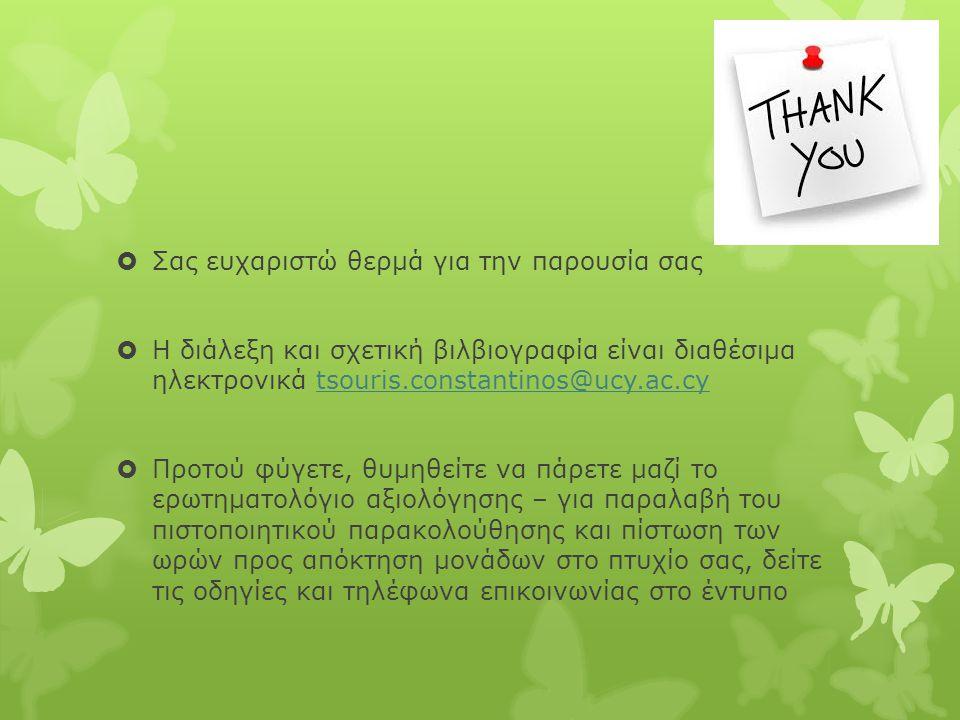  Σας ευχαριστώ θερμά για την παρουσία σας  Η διάλεξη και σχετική βιλβιογραφία είναι διαθέσιμα ηλεκτρονικά tsouris.constantinos@ucy.ac.cytsouris.constantinos@ucy.ac.cy  Προτού φύγετε, θυμηθείτε να πάρετε μαζί το ερωτηματολόγιο αξιολόγησης – για παραλαβή του πιστοποιητικού παρακολούθησης και πίστωση των ωρών προς απόκτηση μονάδων στο πτυχίο σας, δείτε τις οδηγίες και τηλέφωνα επικοινωνίας στο έντυπο