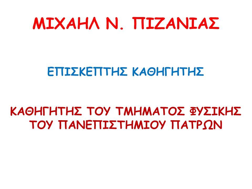 ΜΙΧΑΗΛ Ν. ΠΙΖΑΝΙΑΣ ΕΠΙΣΚΕΠΤΗΣ ΚΑΘΗΓΗΤΗΣ ΚΑΘΗΓΗΤΗΣ ΤΟΥ ΤΜΗΜΑΤΟΣ ΦΥΣΙΚΗΣ ΤΟΥ ΠΑΝΕΠΙΣΤΗΜΙΟΥ ΠΑΤΡΩΝ
