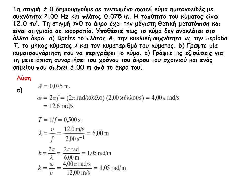 Τη στιγμή t=0 δημιουργούμε σε τεντωμένο σχοινί κύμα ημιτονοειδές με συχνότητα 2.00 Hz και πλάτος 0.075 m. Η ταχύτητα του κύματος είναι 12.0 m/. Τη στι